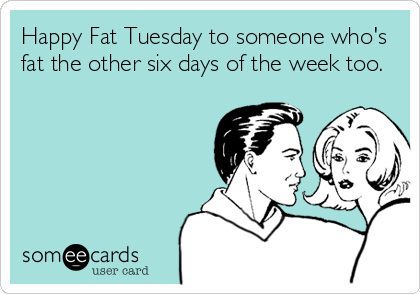 Happy Fat Tuesday to someone who's fat the other six days of the week too.