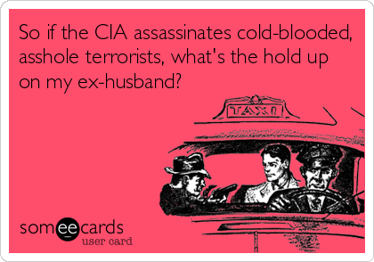 So if the CIA assassinates cold-blooded, asshole terrorists, what's the hold up on my ex-husband?