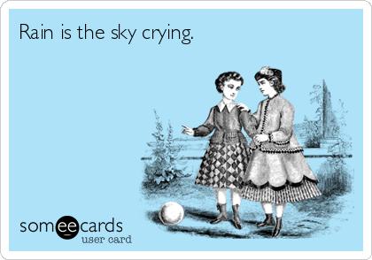 Rain is the sky crying.