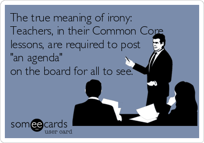 "The true meaning of irony:  Teachers, in their Common Core lessons, are required to post  ""an agenda"" on the board for all to see."