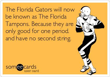 The Florida Gators will now be known as The Florida Tampons. Because they are only good for one period.  and have no second string.
