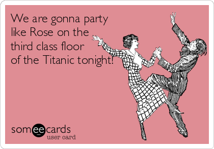 We are gonna party like Rose on the third class floor of the Titanic tonight!
