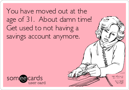You have moved out at the age of 31.  About damn time!  Get used to not having a savings account anymore.