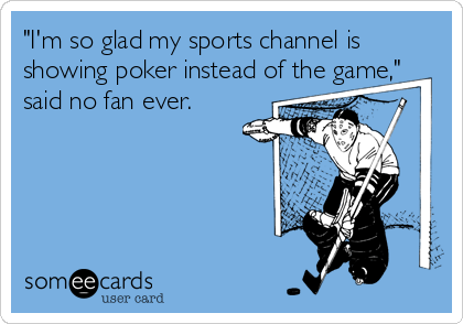 """I'm so glad my sports channel is showing poker instead of the game,"" said no fan ever."