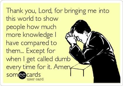 Thank you, Lord, for bringing me into this world to show people how much more knowledge I have compared to them... Except for when I get called dumb every time for it. Amen