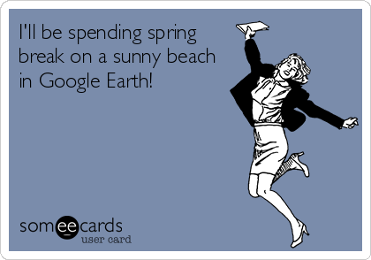 I'll be spending spring break on a sunny beach in Google Earth!