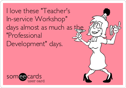 """I love these """"Teacher's In-service Workshop"""" days almost as much as the """"Professional Development"""" days."""