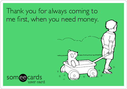 Thank you for always coming to me first, when you need money.