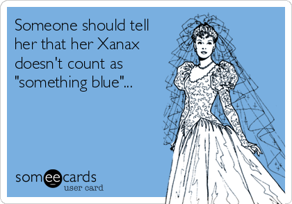 "Someone should tell her that her Xanax doesn't count as ""something blue""..."
