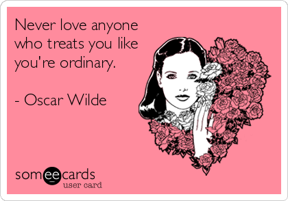 Never love anyone who treats you like you're ordinary.   - Oscar Wilde