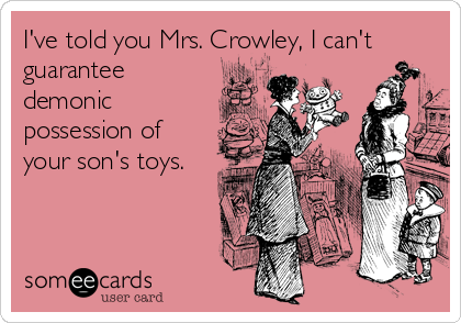 I've told you Mrs. Crowley, I can't guarantee demonic possession of your son's toys.