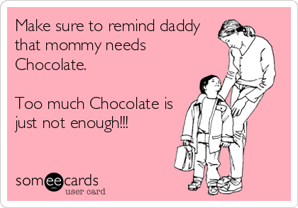 Make sure to remind daddy that mommy needs  Chocolate.  Too much Chocolate is just not enough!!!