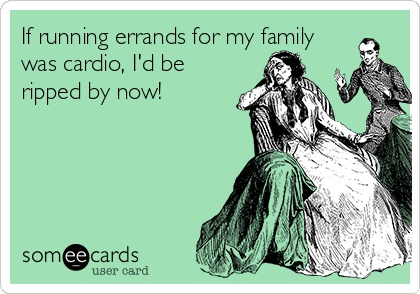 If running errands for my family was cardio, I'd be ripped by now!