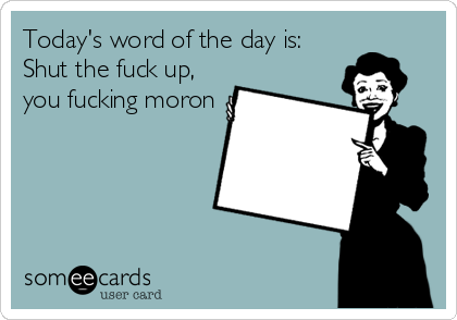 Today's word of the day is: Shut the fuck up, you fucking moron
