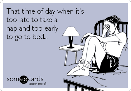 That time of day when it's too late to take a nap and too early to go to bed...