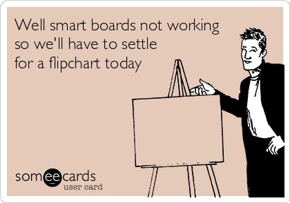 Well smart boards not working so we'll have to settle for a flipchart today