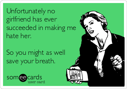 Unfortunately no girlfriend has ever succeeded in making me hate her.    So you might as well save your breath.