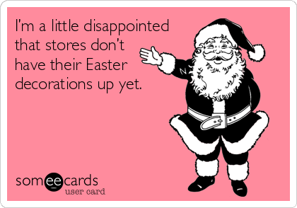 I'm a little disappointed that stores don't have their Easter decorations up yet.