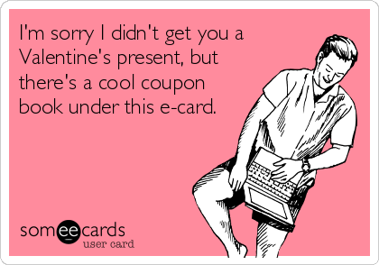 I'm sorry I didn't get you a Valentine's present, but there's a cool coupon book under this e-card.