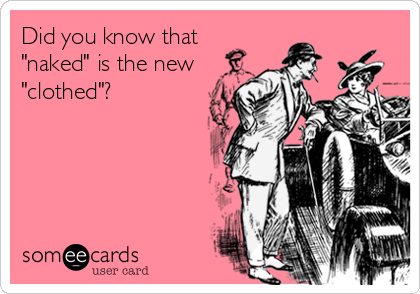"""Did you know that """"naked"""" is the new """"clothed""""?"""