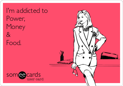 I'm addicted to Power, Money &  Food.