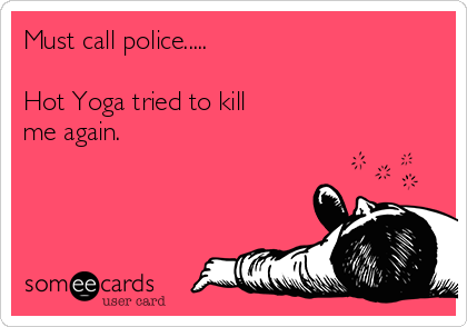 Must call police.....  Hot Yoga tried to kill  me again.