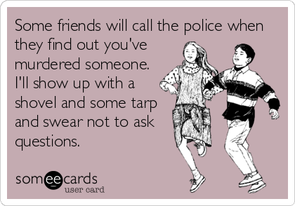 Some friends will call the police when they find out you've  murdered someone. I'll show up with a shovel and some tarp and swear not to ask questions.