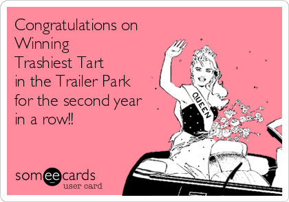 Congratulations on Winning  Trashiest Tart  in the Trailer Park  for the second year  in a row!!