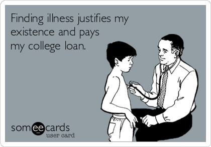 Finding illness justifies my existence and pays my college loan.