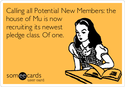 Calling all Potential New Members: the house of Mu is now recruiting its newest pledge class. Of one.