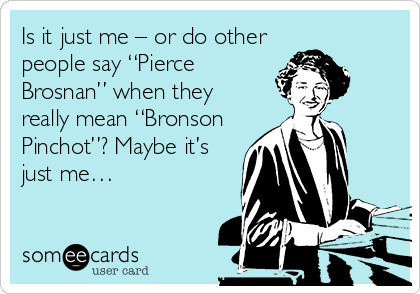 """Is it just me – or do other people say """"Pierce Brosnan"""" when they really mean """"Bronson Pinchot""""? Maybe it's just me…"""