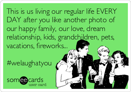 This is us living our regular life EVERY DAY after you like another photo of our happy family, our love, dream relationship, kids, grandchildren, pets, vacations, fireworks...  #welaughatyou