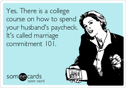 Yes. There is a college course on how to spend your husband's paycheck. It's called marriage commitment 101.