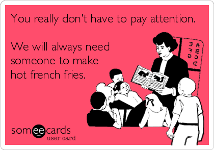 You really don't have to pay attention.  We will always need someone to make hot french fries.