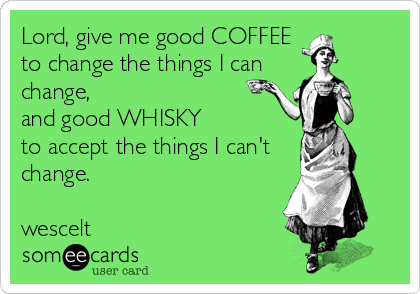 Lord, give me good COFFEE to change the things I can change, and good WHISKY  to accept the things I can't change.  wescelt