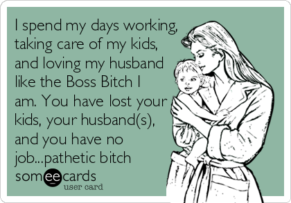 I spend my days working, taking care of my kids, and loving my husband like the Boss Bitch I am. You have lost your kids, your husband(s), and you have no job...pathetic bitch