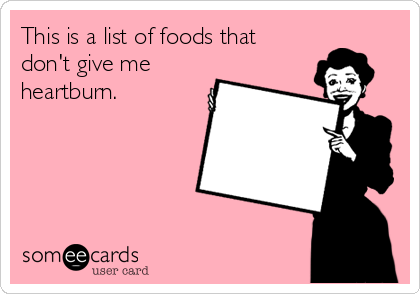 This is a list of foods that don't give me heartburn.