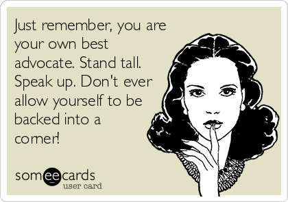 Just remember, you are your own best advocate. Stand tall. Speak up. Don't ever allow yourself to be backed into a corner!