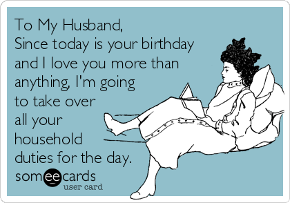 To My Husband, Since today is your birthday and I love you ...