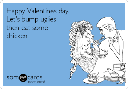 Happy Valentines day. Let's bump uglies then eat some chicken.
