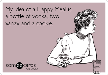 My idea of a Happy Meal is a bottle of vodka, two xanax and a cookie.