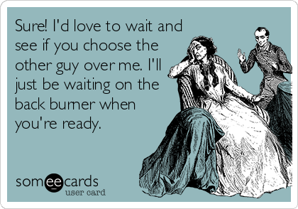 Sure! I'd love to wait and see if you choose the other guy over me. I'll just be waiting on the back burner when you're ready.