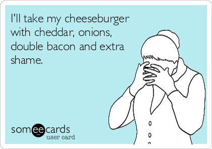 I'll take my cheeseburger with cheddar, onions, double bacon and extra shame.