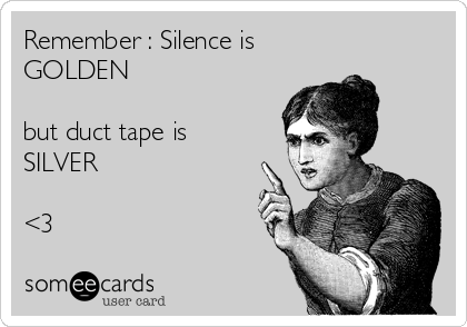 Remember : Silence is GOLDEN  but duct tape is  SILVER  <3