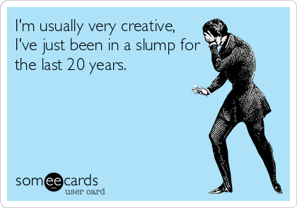 I'm usually very creative, I've just been in a slump for the last 20 years.