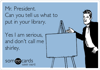 Mr. President. Can you tell us what to put in your library.  Yes I am serious, and don't call me shirley.