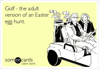 Golf - the adult version of an Easter egg hunt.