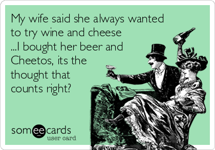My wife said she always wanted to try wine and cheese ...I bought her beer and Cheetos, its the thought that counts right?