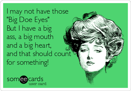"""I may not have those """"Big Doe Eyes"""" But I have a big ass, a big mouth and a big heart, and that should count for something!"""