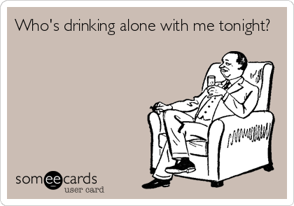 Who's drinking alone with me tonight?